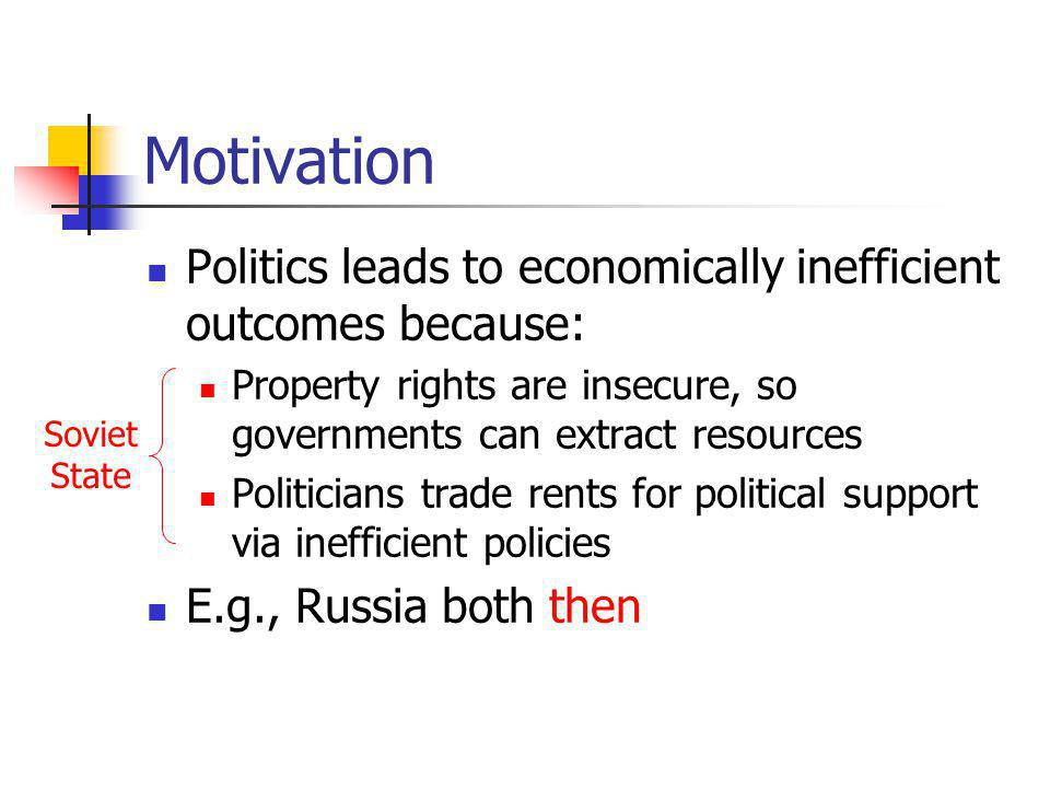 Motivation Politics leads to economically inefficient outcomes because: Property rights are insecure, so governments can extract resources Politicians trade rents for political support via inefficient policies E.g., Russia both then Soviet State