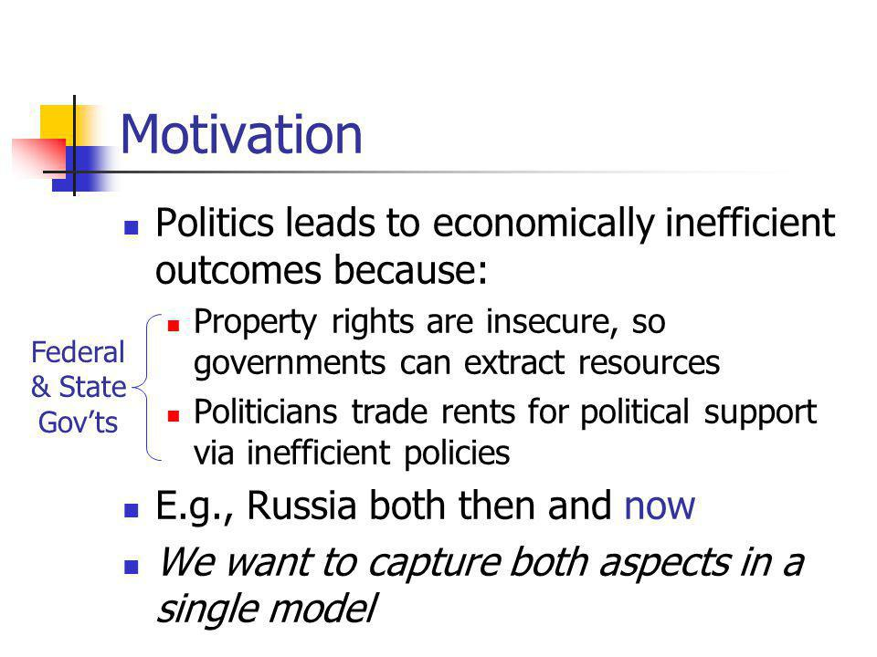 Motivation Politics leads to economically inefficient outcomes because: Property rights are insecure, so governments can extract resources Politicians trade rents for political support via inefficient policies E.g., Russia both then and now We want to capture both aspects in a single model Federal & State Govts