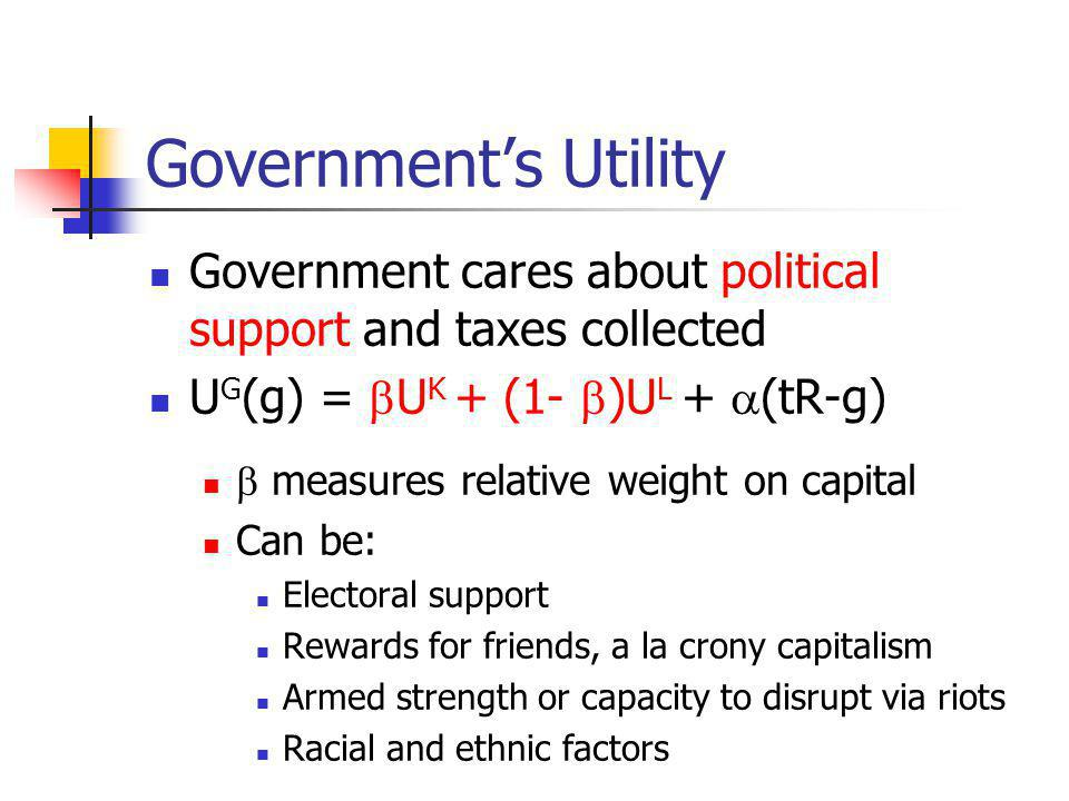 Governments Utility Government cares about political support and taxes collected U G (g) = U K + (1- )U L + (tR-g) measures relative weight on capital Can be: Electoral support Rewards for friends, a la crony capitalism Armed strength or capacity to disrupt via riots Racial and ethnic factors