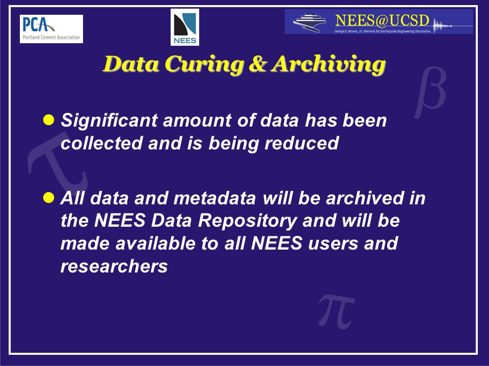 Data Curing & Archiving Significant amount of data has been collected and is being reduced All data and metadata will be archived in the NEES Data Repository and will be made available to all NEES users and researchers