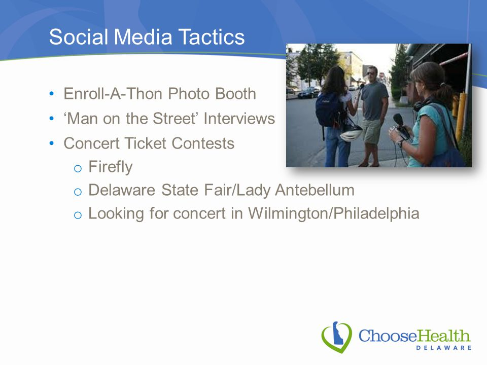 Social Media Tactics Enroll-A-Thon Photo Booth Man on the Street Interviews Concert Ticket Contests o Firefly o Delaware State Fair/Lady Antebellum o Looking for concert in Wilmington/Philadelphia