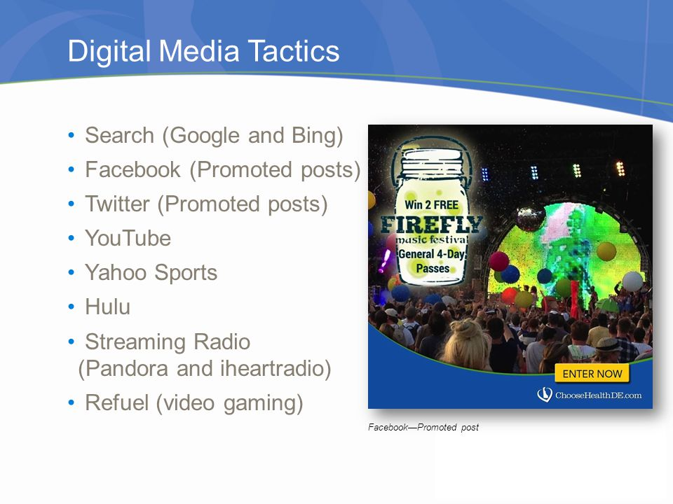 Digital Media Tactics Search (Google and Bing) Facebook (Promoted posts) Twitter (Promoted posts) YouTube Yahoo Sports Hulu Streaming Radio (Pandora and iheartradio) Refuel (video gaming) FacebookPromoted post