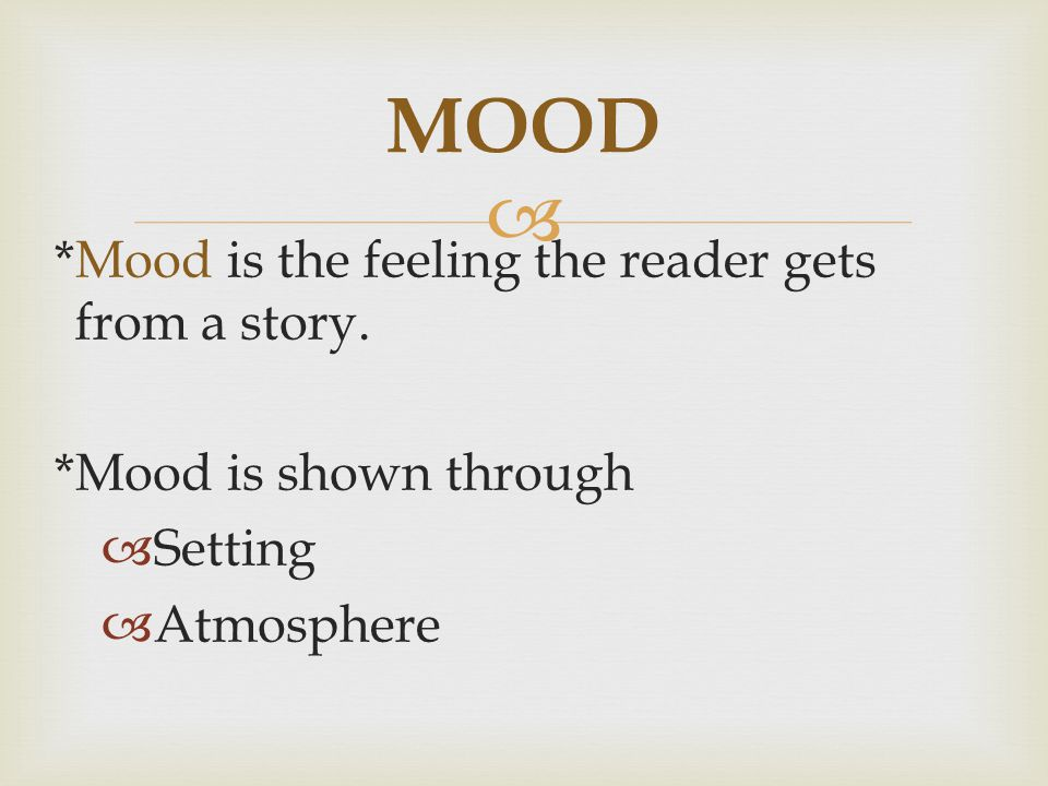 *Mood is the feeling the reader gets from a story. *Mood is shown through Setting Atmosphere MOOD