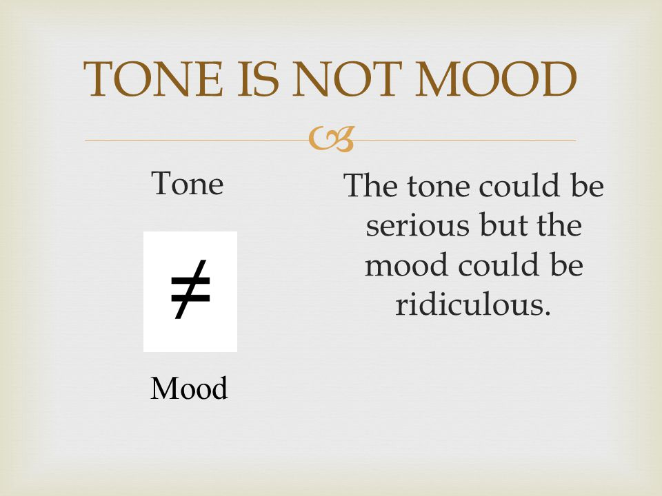 TONE IS NOT MOOD Tone The tone could be serious but the mood could be ridiculous. Mood
