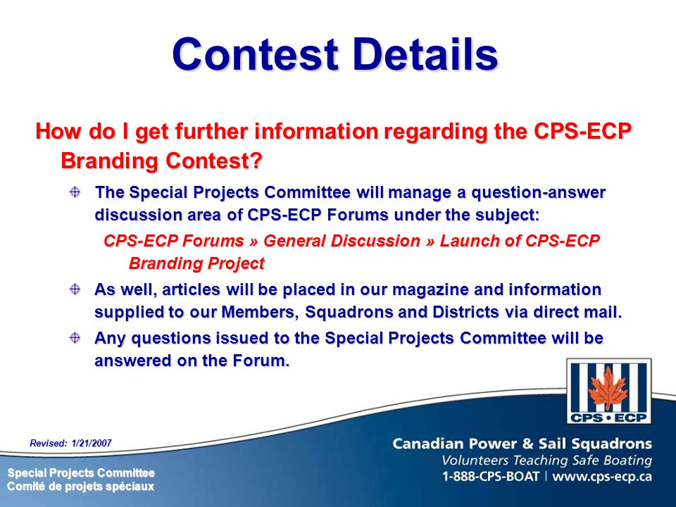 Special Projects Committee Comité de projets spéciaux Revised: 1/21/2007 How do I get further information regarding the CPS-ECP Branding Contest.