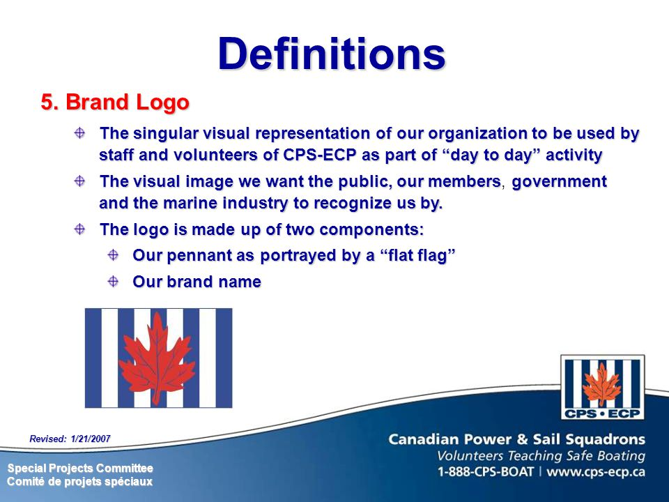 Special Projects Committee Comité de projets spéciaux Revised: 1/21/2007 Definitions 5.Brand Logo The singular visual representation of our organization to be used by staff and volunteers of CPS-ECP as part of day to day activity The visual image we want the public, our membersgovernment and the marine industry to recognize us by.