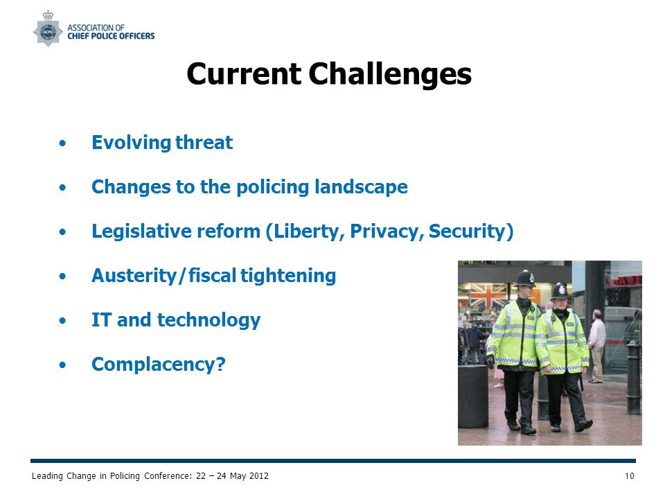 Leading Change in Policing Conference: 22 – 24 May 2012 10 Current Challenges Evolving threat Changes to the policing landscape Legislative reform (Liberty, Privacy, Security) Austerity/fiscal tightening IT and technology Complacency