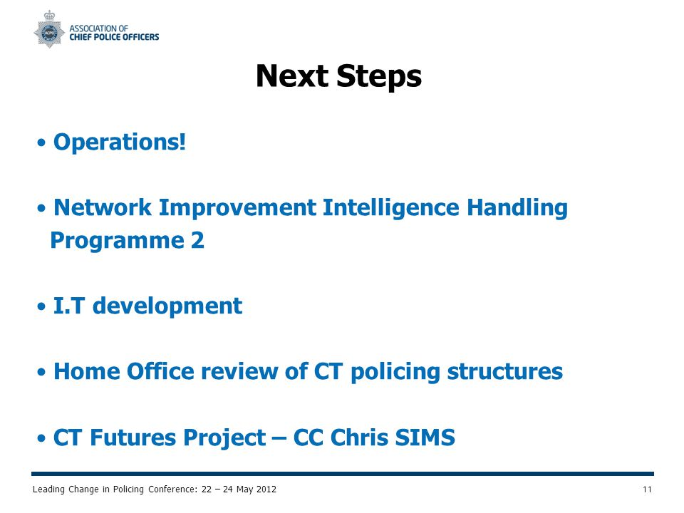 Leading Change in Policing Conference: 22 – 24 May 2012 11 Next Steps Operations.