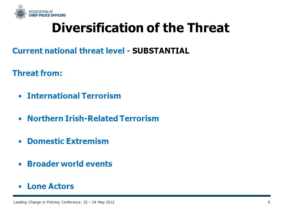 Leading Change in Policing Conference: 22 – 24 May 2012 8 Diversification of the Threat Current national threat level - SUBSTANTIAL Threat from: International Terrorism Northern Irish-Related Terrorism Domestic Extremism Broader world events Lone Actors