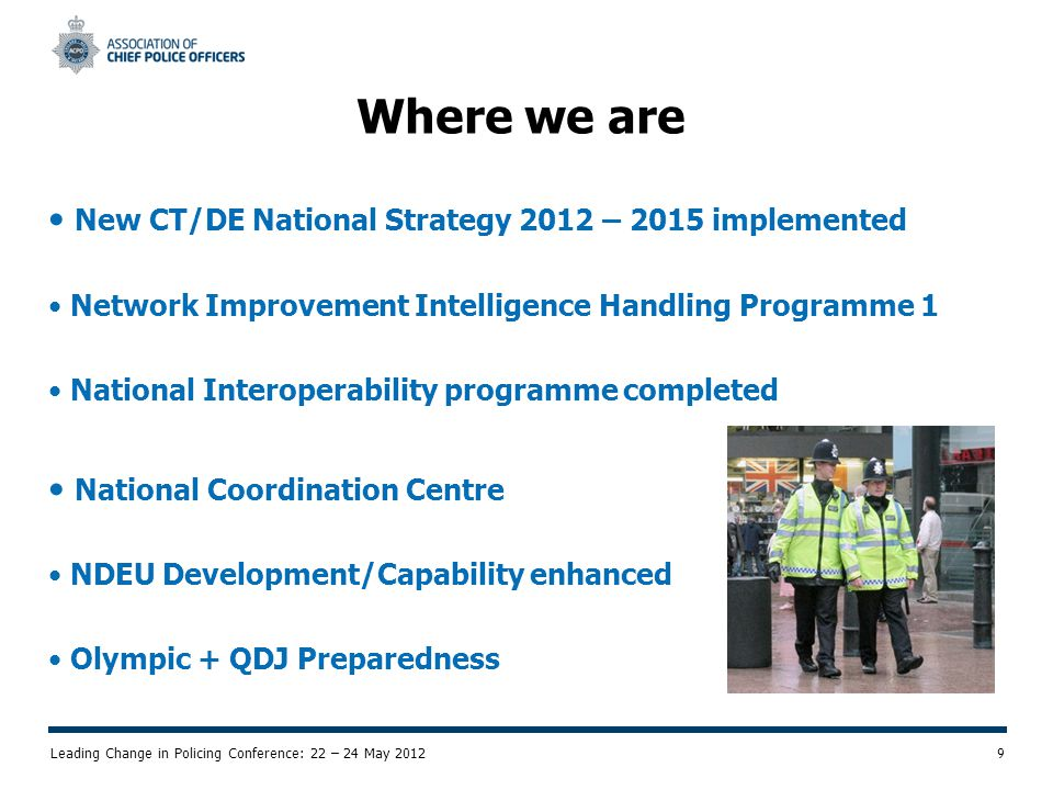 Leading Change in Policing Conference: 22 – 24 May 2012 9 Where we are New CT/DE National Strategy 2012 – 2015 implemented Network Improvement Intelligence Handling Programme 1 National Interoperability programme completed National Coordination Centre NDEU Development/Capability enhanced Olympic + QDJ Preparedness