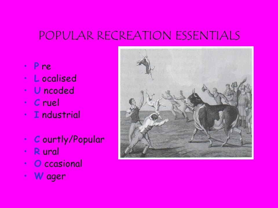POPULAR RECREATION ESSENTIALS P re L ocalised U ncoded C ruel I ndustrial C ourtly/Popular R ural O ccasional W ager