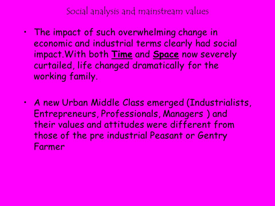 Social analysis and mainstream values The impact of such overwhelming change in economic and industrial terms clearly had social impact.With both Time and Space now severely curtailed, life changed dramatically for the working family.