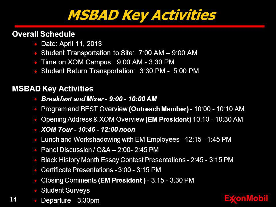 Overall Schedule Date: April 11, 2013 Student Transportation to Site: 7:00 AM – 9:00 AM Time on XOM Campus: 9:00 AM - 3:30 PM Student Return Transportation: 3:30 PM - 5:00 PM MSBAD Key Activities Breakfast and Mixer - 9:00 - 10:00 AM Program and BEST Overview (Outreach Member) - 10:00 - 10:10 AM Opening Address & XOM Overview (EM President) 10:10 - 10:30 AM XOM Tour - 10:45 - 12:00 noon Lunch and Workshadowing with EM Employees - 12:15 - 1:45 PM Panel Discussion / Q&A – 2:00- 2:45 PM Black History Month Essay Contest Presentations - 2:45 - 3:15 PM Certificate Presentations - 3:00 - 3:15 PM Closing Comments (EM President ) - 3:15 - 3:30 PM Student Surveys Departure – 3:30pm MSBAD Key Activities 14
