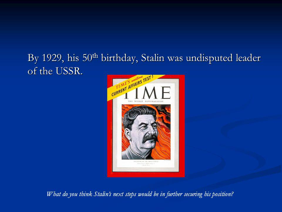 By 1929, his 50 th birthday, Stalin was undisputed leader of the USSR. What do you think Stalins next steps would be in further securing his position?