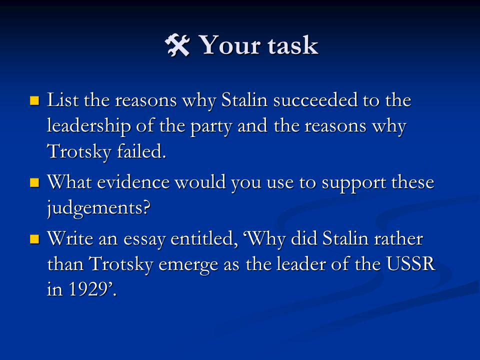 Your task Your task List the reasons why Stalin succeeded to the leadership of the party and the reasons why Trotsky failed. List the reasons why Stal