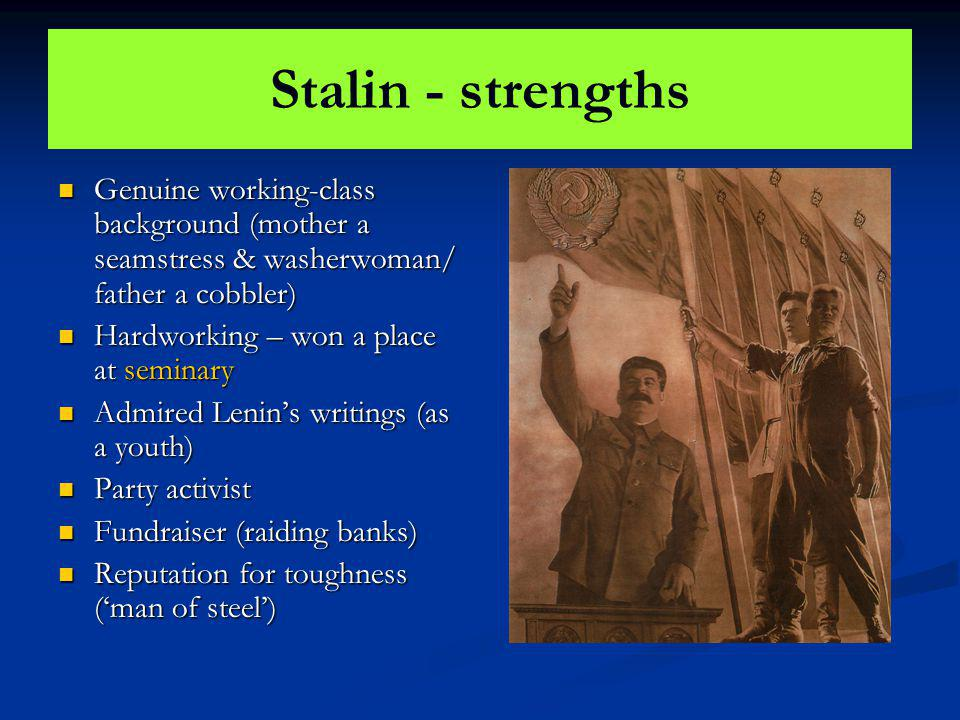 Stalin - strengths Genuine working-class background (mother a seamstress & washerwoman/ father a cobbler) Genuine working-class background (mother a s