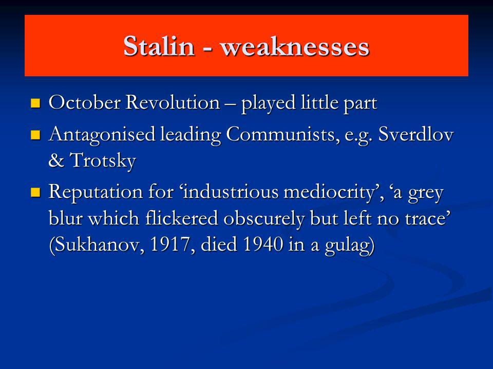 Stalin - weaknesses October Revolution – played little part October Revolution – played little part Antagonised leading Communists, e.g. Sverdlov & Tr