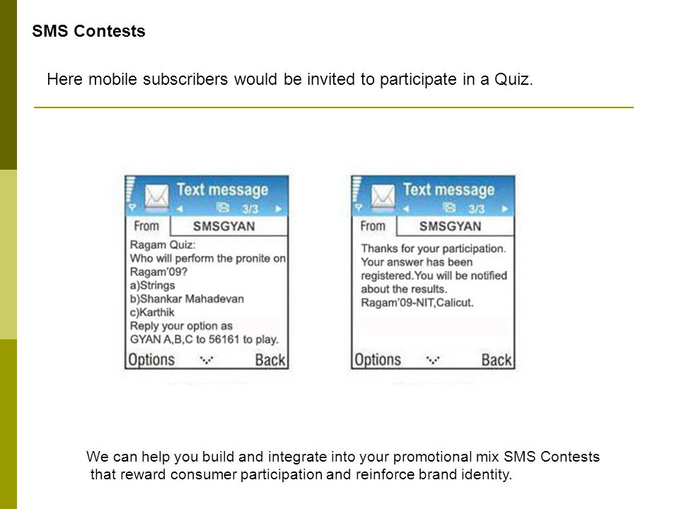 SMS Contests Here mobile subscribers would be invited to participate in a Quiz. We can help you build and integrate into your promotional mix SMS Cont