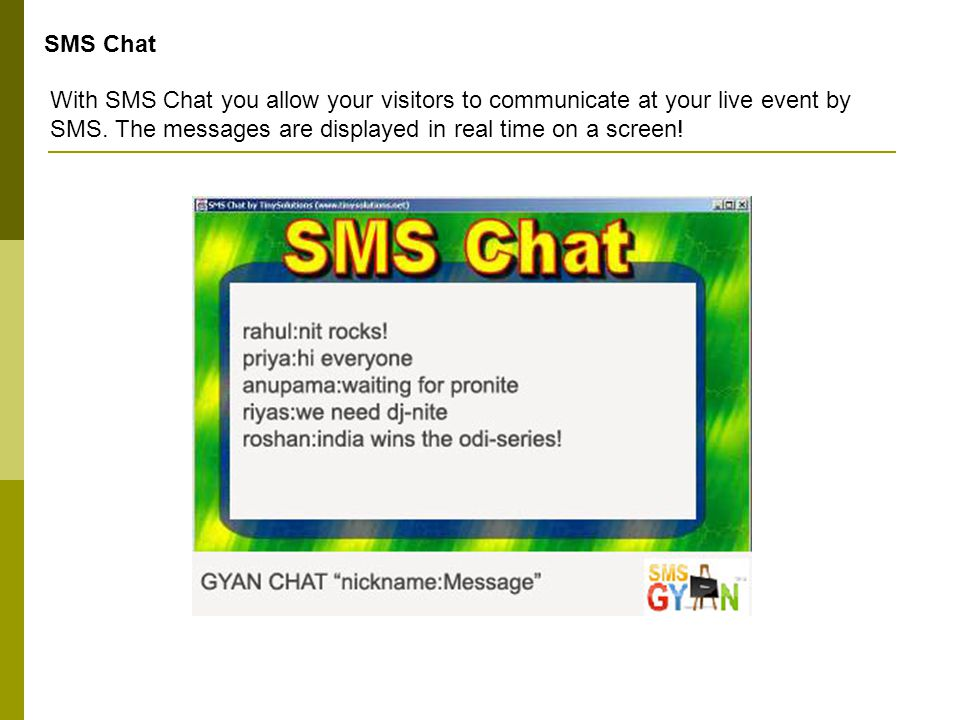 SMS Chat With SMS Chat you allow your visitors to communicate at your live event by SMS. The messages are displayed in real time on a screen!
