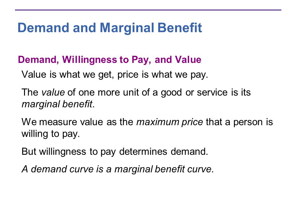 Demand and Marginal Benefit Demand, Willingness to Pay, and Value Value is what we get, price is what we pay. The value of one more unit of a good or