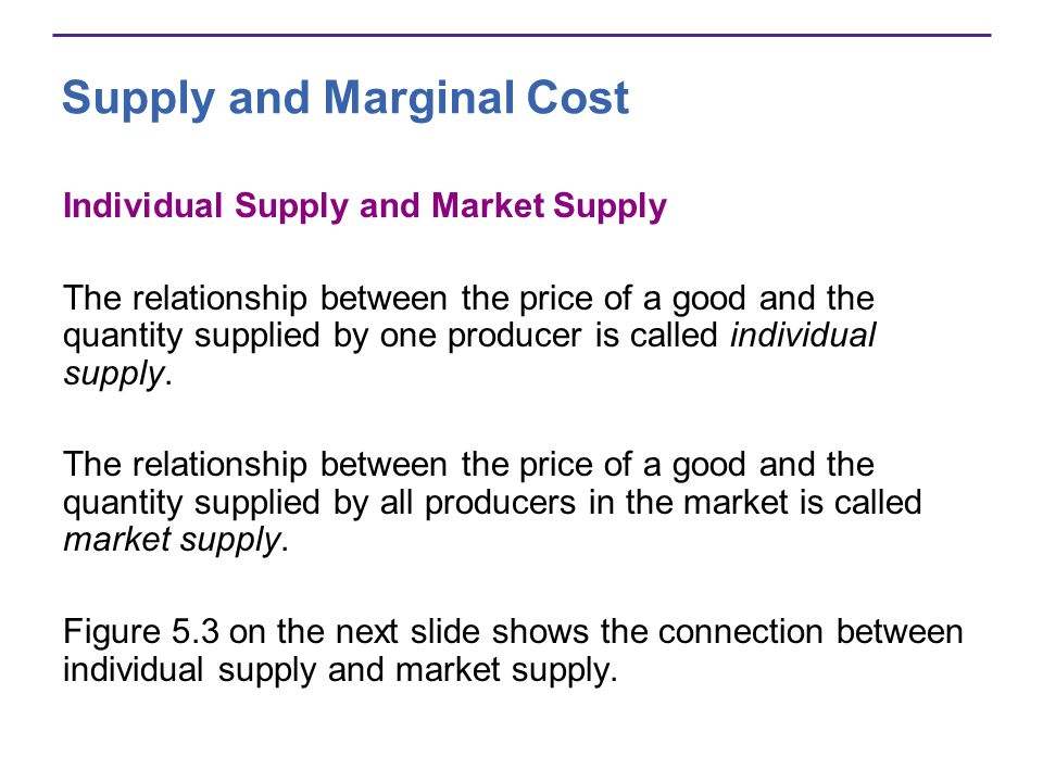 Supply and Marginal Cost Individual Supply and Market Supply The relationship between the price of a good and the quantity supplied by one producer is