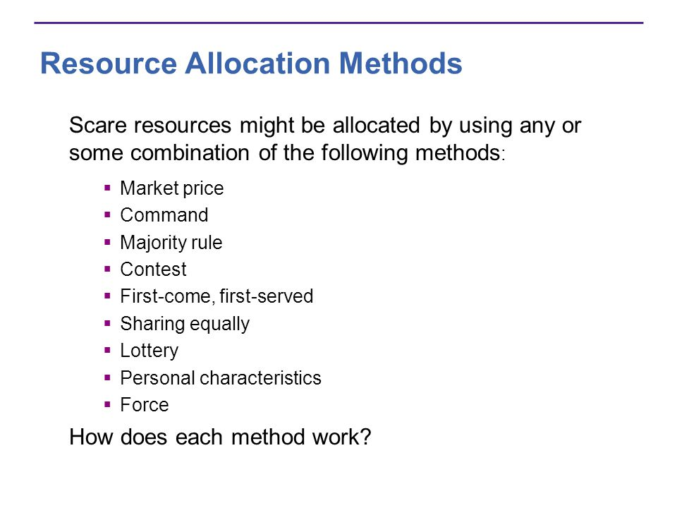 Resource Allocation Methods Scare resources might be allocated by using any or some combination of the following methods : Market price Command Majori