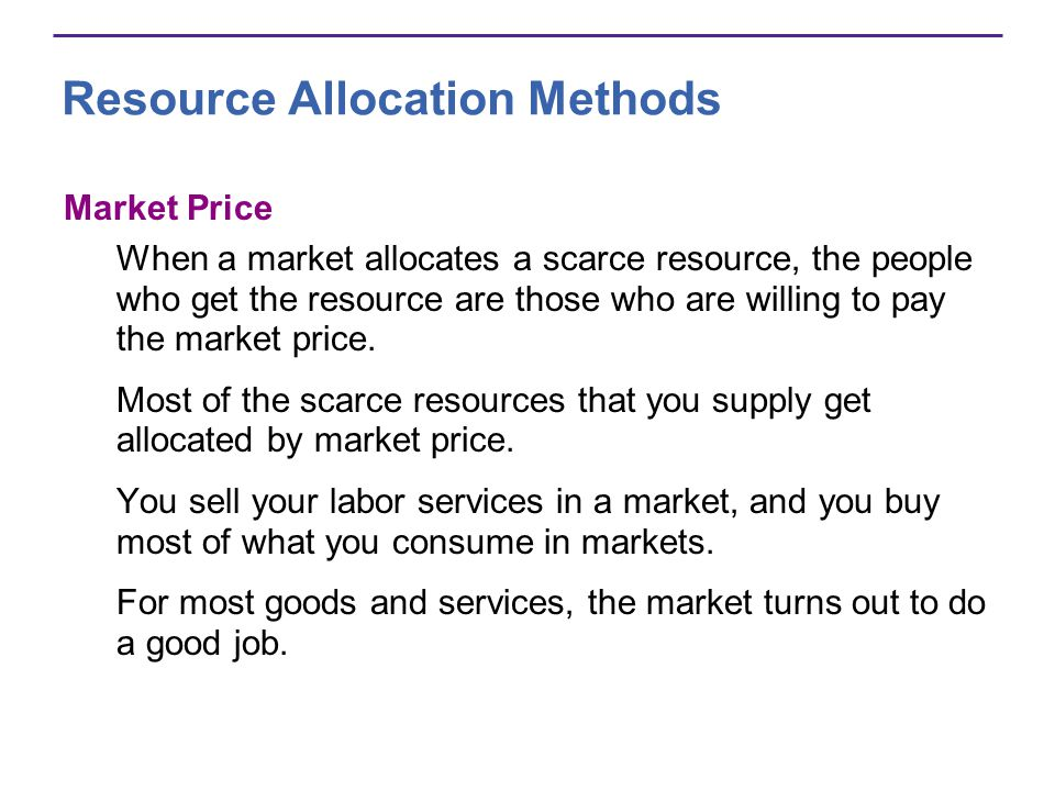 Resource Allocation Methods Market Price When a market allocates a scarce resource, the people who get the resource are those who are willing to pay t