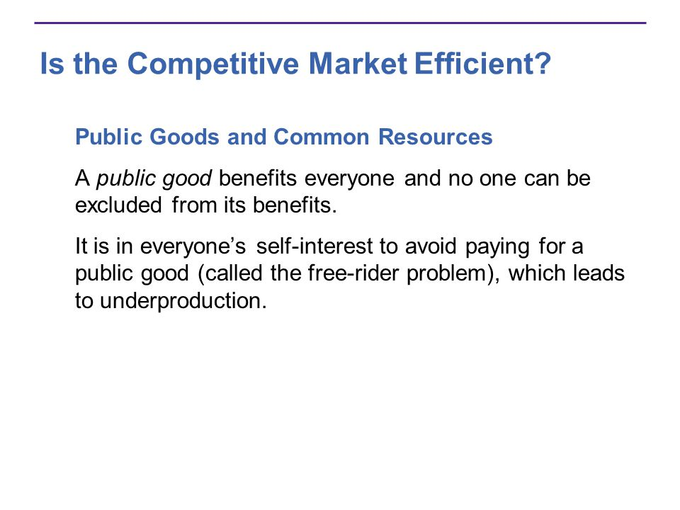 Is the Competitive Market Efficient? Public Goods and Common Resources A public good benefits everyone and no one can be excluded from its benefits. I