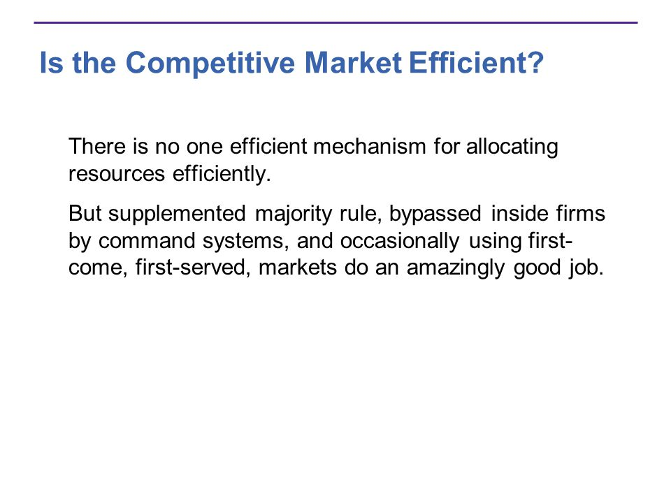 Is the Competitive Market Efficient? There is no one efficient mechanism for allocating resources efficiently. But supplemented majority rule, bypasse