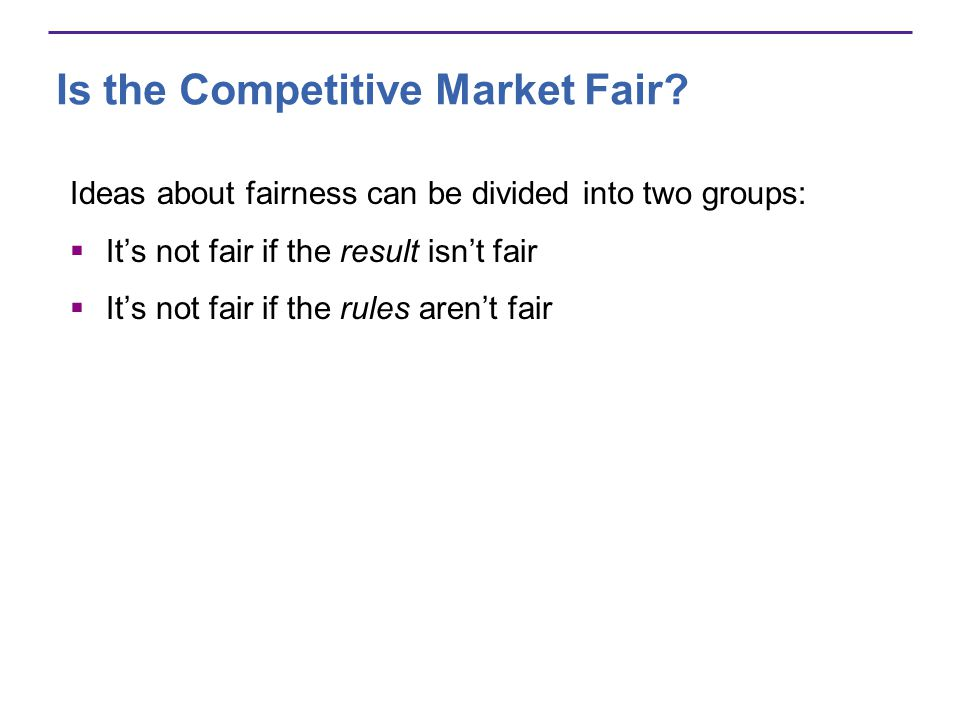 Is the Competitive Market Fair? Ideas about fairness can be divided into two groups: Its not fair if the result isnt fair Its not fair if the rules ar