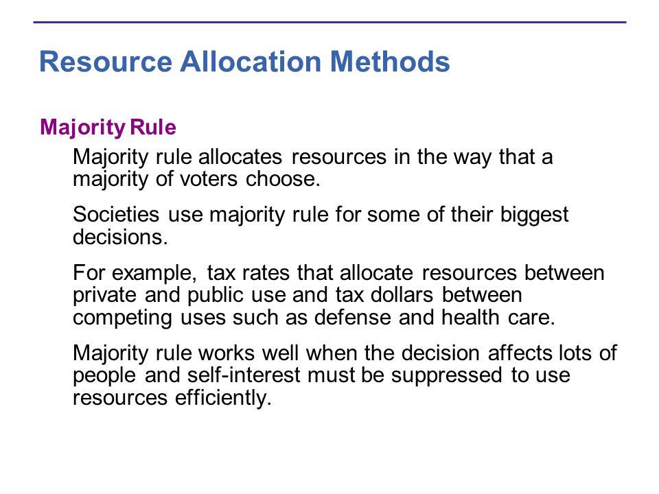 Resource Allocation Methods Majority Rule Majority rule allocates resources in the way that a majority of voters choose. Societies use majority rule f