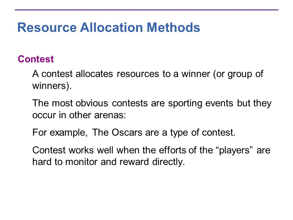 Resource Allocation Methods Contest A contest allocates resources to a winner (or group of winners). The most obvious contests are sporting events but