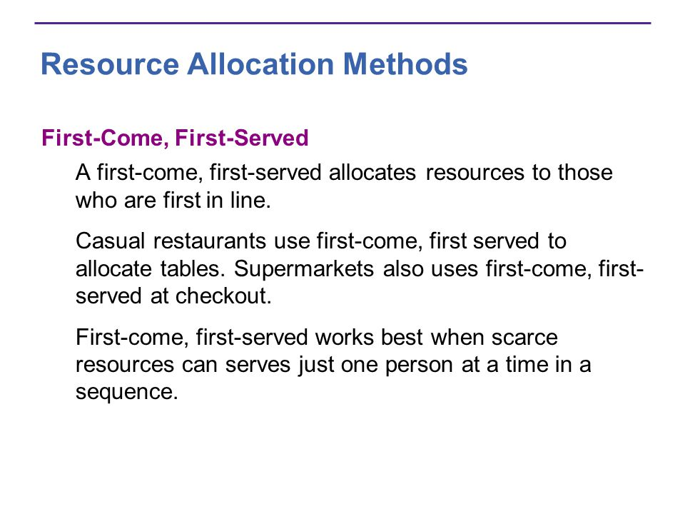 Resource Allocation Methods First-Come, First-Served A first-come, first-served allocates resources to those who are first in line. Casual restaurants