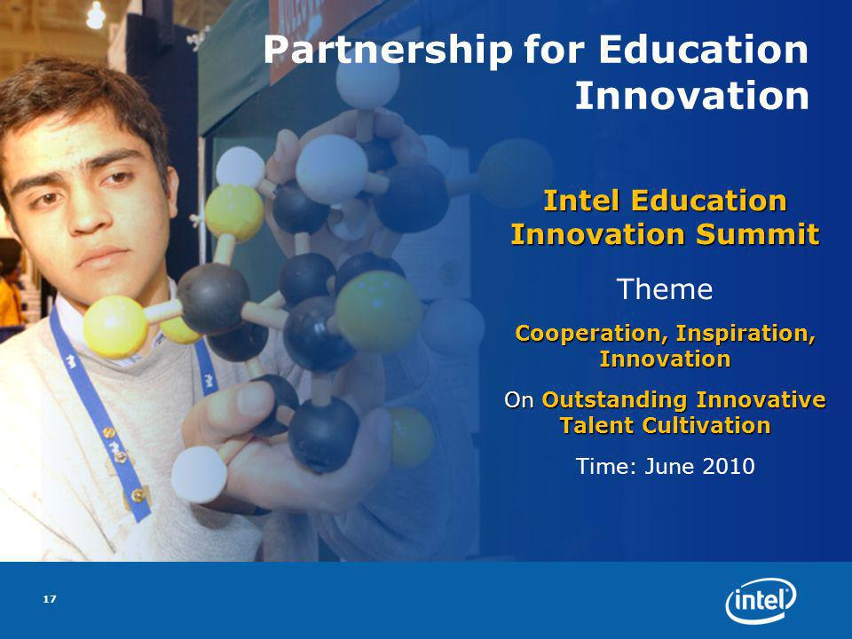 Partnership for Education Innovation Intel Education Innovation Summit Theme Cooperation, Inspiration, Innovation On Outstanding Innovative Talent Cultivation Time: June 2010 17