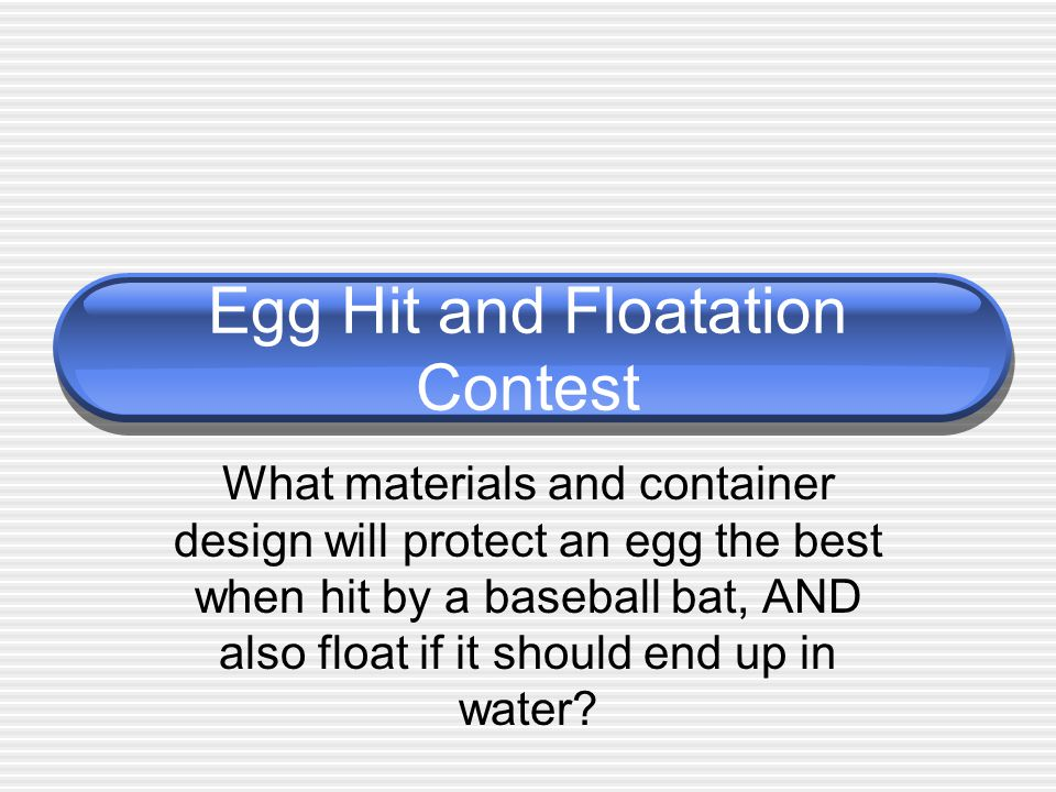 Egg Hit and Floatation Contest What materials and container design will protect an egg the best when hit by a baseball bat, AND also float if it shoul