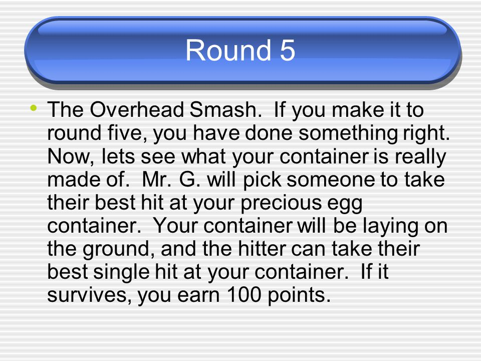 Round 5 The Overhead Smash. If you make it to round five, you have done something right. Now, lets see what your container is really made of. Mr. G. w