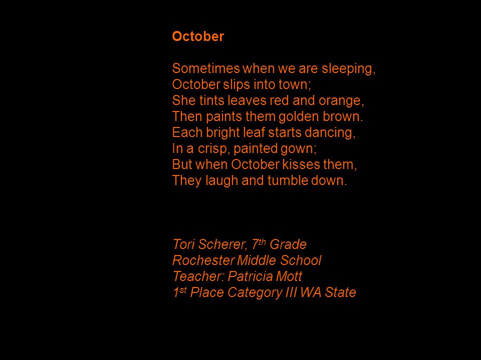 October Sometimes when we are sleeping, October slips into town; She tints leaves red and orange, Then paints them golden brown.