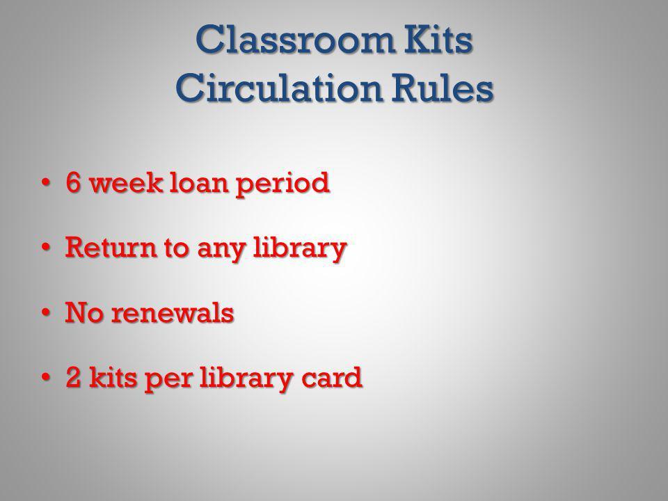 Classroom Kits Circulation Rules 6 week loan period 6 week loan period Return to any library Return to any library No renewals No renewals 2 kits per