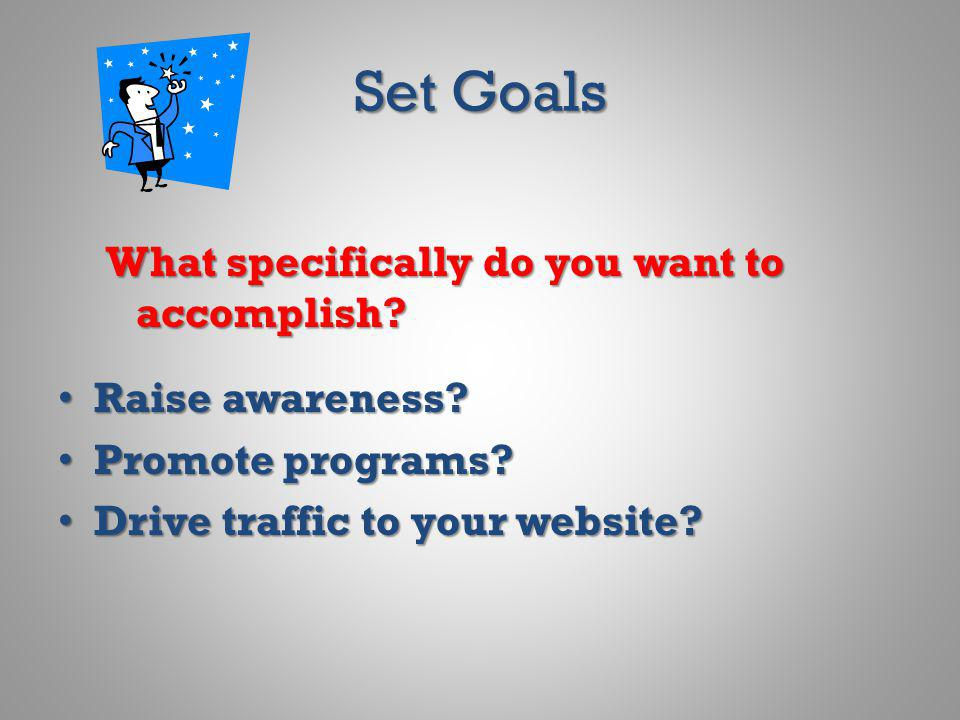 Set Goals What specifically do you want to accomplish? Raise awareness? Raise awareness? Promote programs? Promote programs? Drive traffic to your web