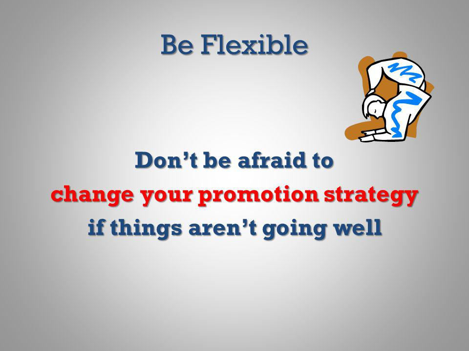 Be Flexible Dont be afraid to change your promotion strategy if things arent going well