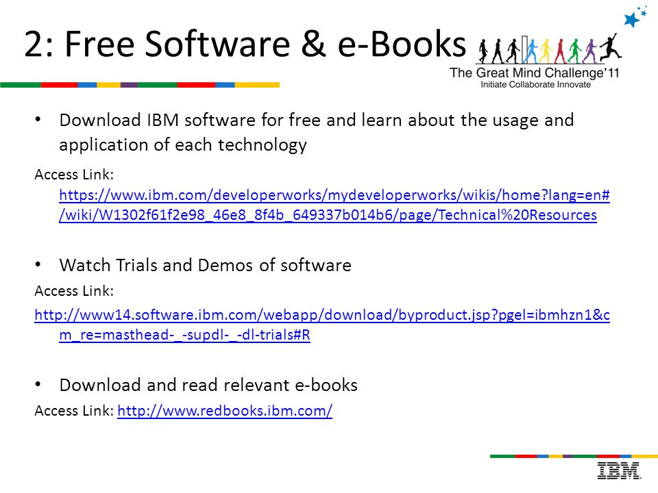 2: Free Software & e-Books Download IBM software for free and learn about the usage and application of each technology Access Link: https://www.ibm.com/developerworks/mydeveloperworks/wikis/home?lang=en# /wiki/W1302f61f2e98_46e8_8f4b_649337b014b6/page/Technical%20Resources https://www.ibm.com/developerworks/mydeveloperworks/wikis/home?lang=en# /wiki/W1302f61f2e98_46e8_8f4b_649337b014b6/page/Technical%20Resources Watch Trials and Demos of software Access Link: http://www14.software.ibm.com/webapp/download/byproduct.jsp?pgel=ibmhzn1&c m_re=masthead-_-supdl-_-dl-trials#R Download and read relevant e-books Access Link: http://www.redbooks.ibm.com/http://www.redbooks.ibm.com/