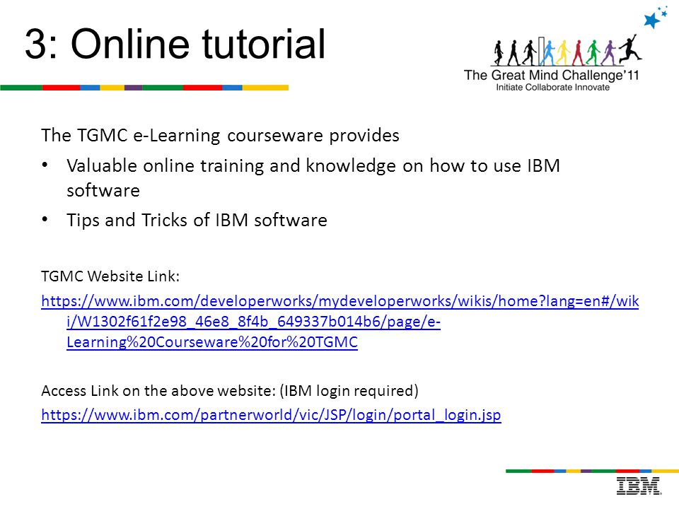 The TGMC e-Learning courseware provides Valuable online training and knowledge on how to use IBM software Tips and Tricks of IBM software TGMC Website Link: https://www.ibm.com/developerworks/mydeveloperworks/wikis/home?lang=en#/wik i/W1302f61f2e98_46e8_8f4b_649337b014b6/page/e- Learning%20Courseware%20for%20TGMC Access Link on the above website: (IBM login required) https://www.ibm.com/partnerworld/vic/JSP/login/portal_login.jsp 3: Online tutorial