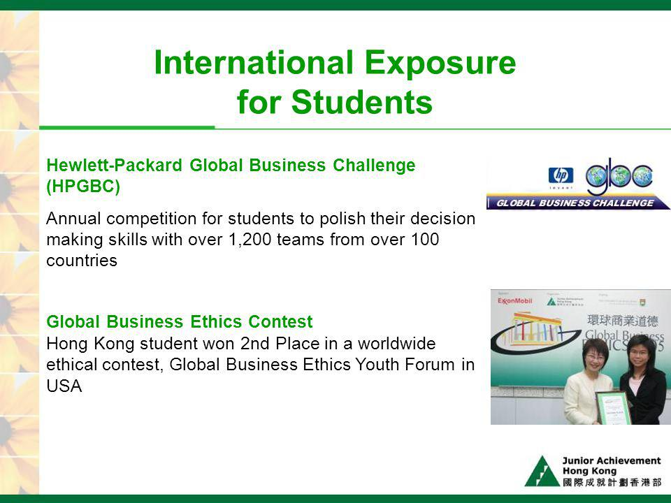 International Exposure for Students Hewlett-Packard Global Business Challenge (HPGBC) Annual competition for students to polish their decision making skills with over 1,200 teams from over 100 countries Global Business Ethics Contest Hong Kong student won 2nd Place in a worldwide ethical contest, Global Business Ethics Youth Forum in USA