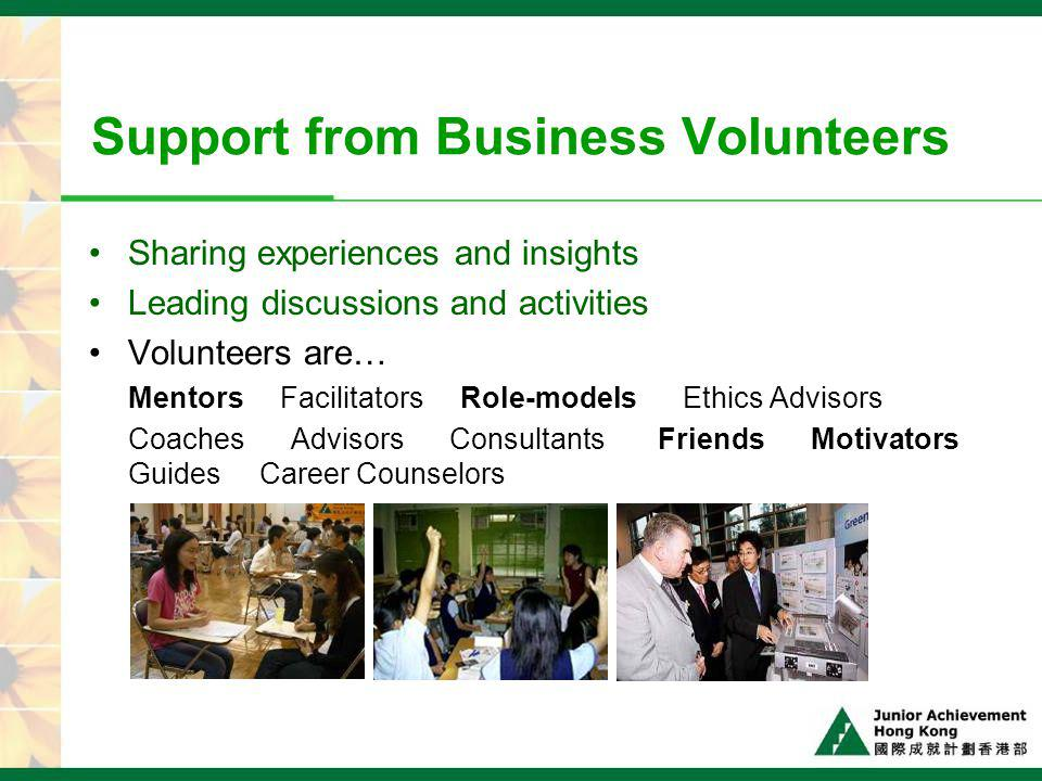 Support from Business Volunteers Sharing experiences and insights Leading discussions and activities Volunteers are… Mentors Facilitators Role-models Ethics Advisors Coaches Advisors Consultants Friends Motivators Guides Career Counselors