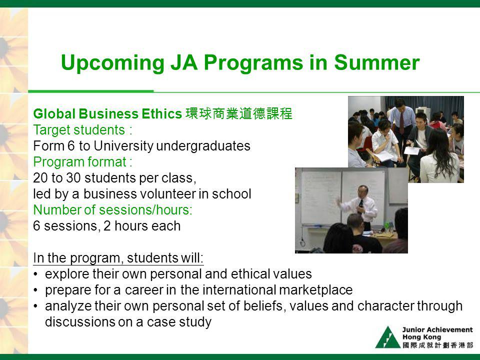 Upcoming JA Programs in Summer Global Business Ethics Target students: Form 6 to University undergraduates Program format: 20 to 30 students per class, led by a business volunteer in school Number of sessions/hours: 6 sessions, 2 hours each In the program, students will: explore their own personal and ethical values prepare for a career in the international marketplace analyze their own personal set of beliefs, values and character through discussions on a case study
