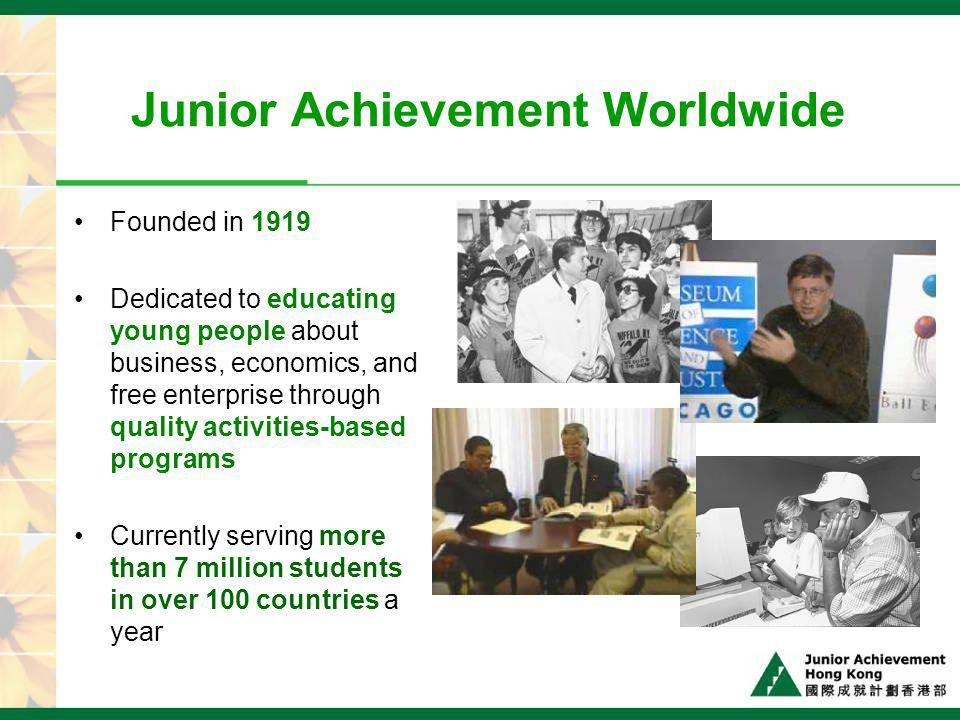 Junior Achievement Hong Kong Established in 2001 Registered non-profit-making charitable organization Launched 15 programs Over 28,000 students in 200 schools Over 3,000 business volunteers from 170 companies