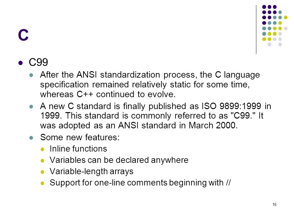 C C99 After the ANSI standardization process, the C language specification remained relatively static for some time, whereas C++ continued to evolve.