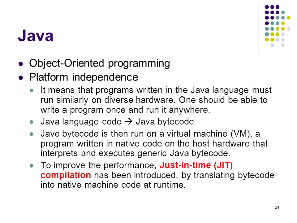 Java Object-Oriented programming Platform independence It means that programs written in the Java language must run similarly on diverse hardware.