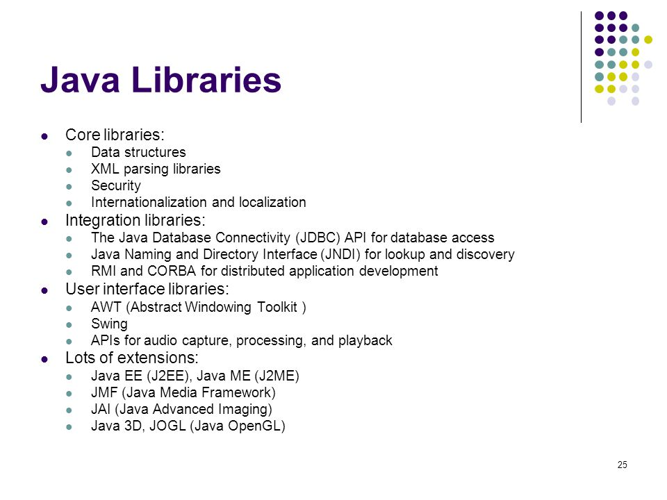 Java Libraries Core libraries: Data structures XML parsing libraries Security Internationalization and localization Integration libraries: The Java Database Connectivity (JDBC) API for database access Java Naming and Directory Interface (JNDI) for lookup and discovery RMI and CORBA for distributed application development User interface libraries: AWT (Abstract Windowing Toolkit ) Swing APIs for audio capture, processing, and playback Lots of extensions: Java EE (J2EE), Java ME (J2ME) JMF (Java Media Framework) JAI (Java Advanced Imaging) Java 3D, JOGL (Java OpenGL) 25
