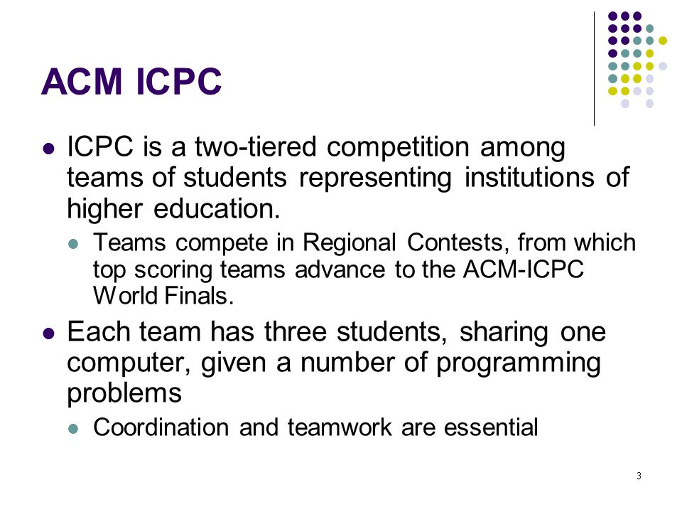 ACM ICPC ICPC is a two-tiered competition among teams of students representing institutions of higher education.